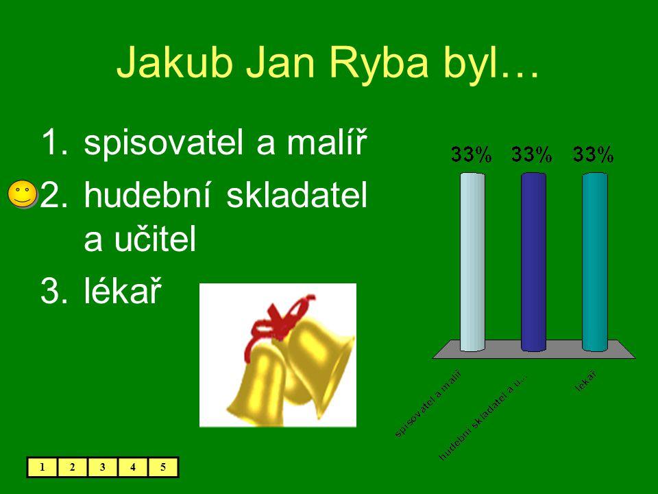 Jakub Jan Ryba byl… 1.spisovatel a malíř 2.hudební skladatel a učitel 3.lékař 12345