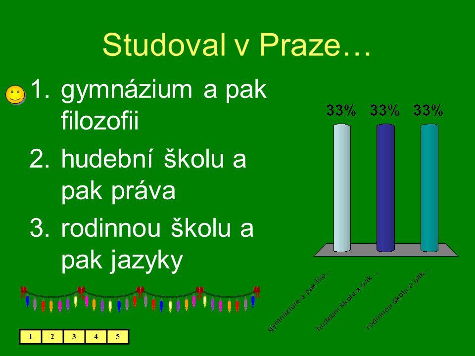 Studoval v Praze… 1.gymnázium a pak filozofii 2.hudební školu a pak práva 3.rodinnou školu a pak jazyky 12345