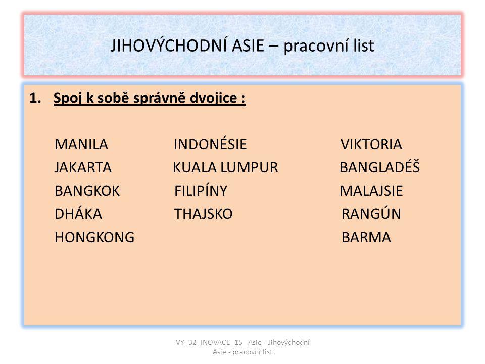 JIHOVÝCHODNÍ ASIE – pracovní list 1.Spoj k sobě správně dvojice : MANILA INDONÉSIE VIKTORIA JAKARTA KUALA LUMPUR BANGLADÉŠ BANGKOK FILIPÍNY MALAJSIE D