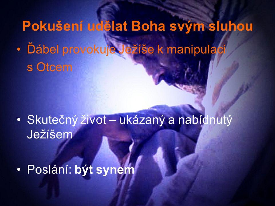 Pokušení udělat Boha svým sluhou Ďábel provokuje Ježíše k manipulaci s Otcem Skutečný život – ukázaný a nabídnutý Ježíšem Poslání: být synem