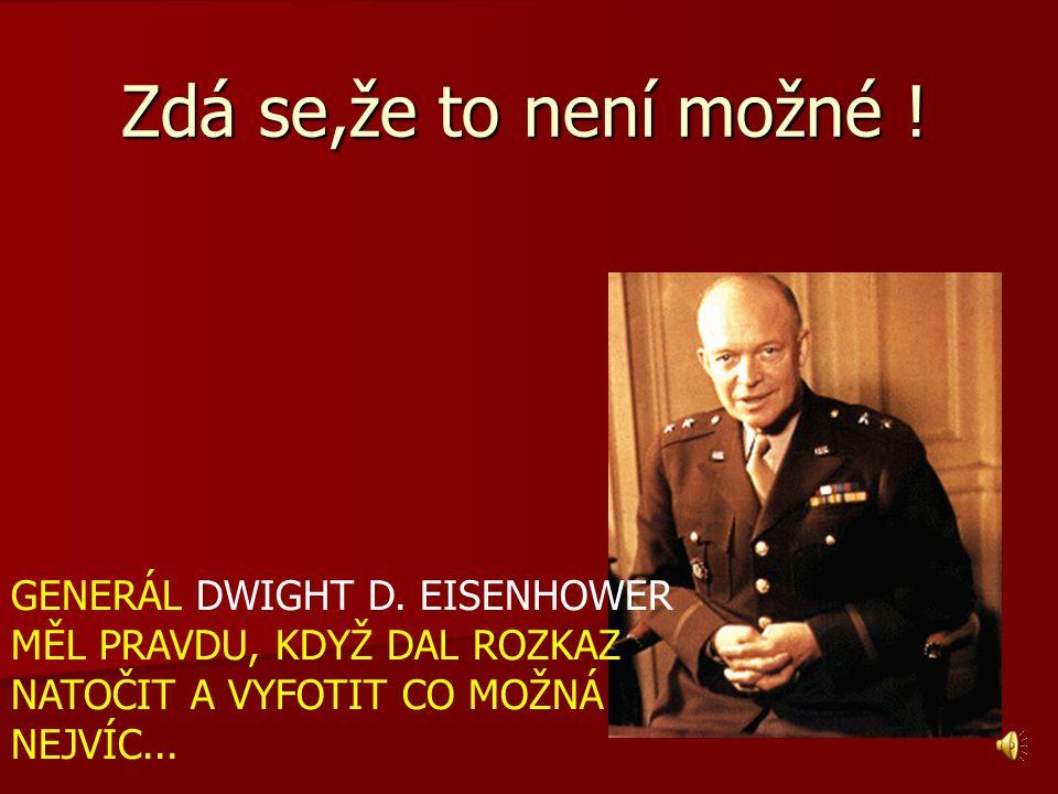 Zdá se,že to není možné ! GENERÁL DWIGHT D. EISENHOWER MĚL PRAVDU, KDYŽ DAL ROZKAZ NATOČIT A VYFOTIT CO MOŽNÁ NEJVÍC...