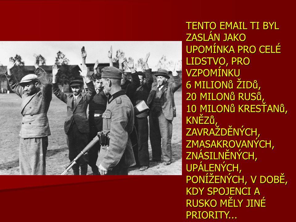 TENTO EMAIL TI BYL ZASLÁN JAKO UPOMÍNKA PRO CELÉ LIDSTVO, PRO VZPOMÍNKU 6 MILIONů ŽIDů, 20 MILONů RUSů, 10 MILONů KRESŤANů, KNĚZů, ZAVRAŽDĚNÝCH, ZMASA