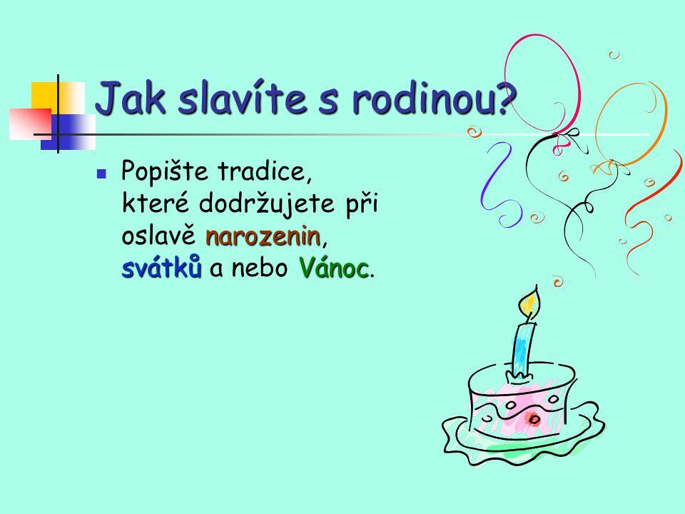 Jak slavíte s rodinou? narozenin svátkůVánoc Popište tradice, které dodržujete při oslavě narozenin, svátků a nebo Vánoc.