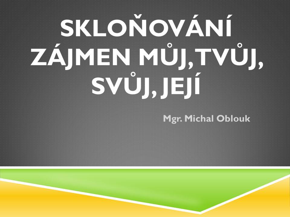SKLOŇOVÁNÍ ZÁJMEN MŮJ, TVŮJ, SVŮJ, JEJÍ Mgr. Michal Oblouk