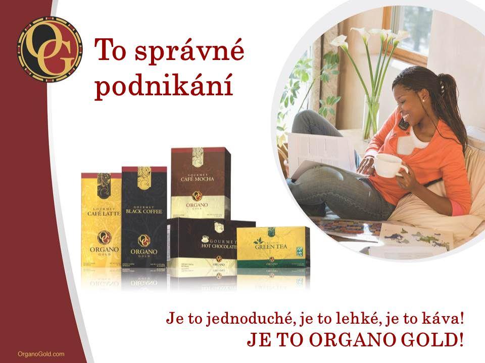 To správné podnikání Je to jednoduché, je to lehké, je to káva! JE TO ORGANO GOLD!