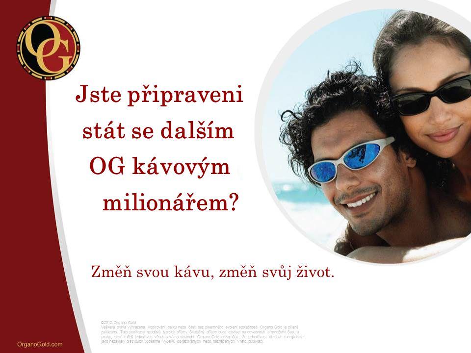 Jste připraveni stát se dalším OG kávovým milionářem? Změň svou kávu, změň svůj život. ©2012 Organo Gold Veškerá práva vyhrazena. Kopírování celku neb