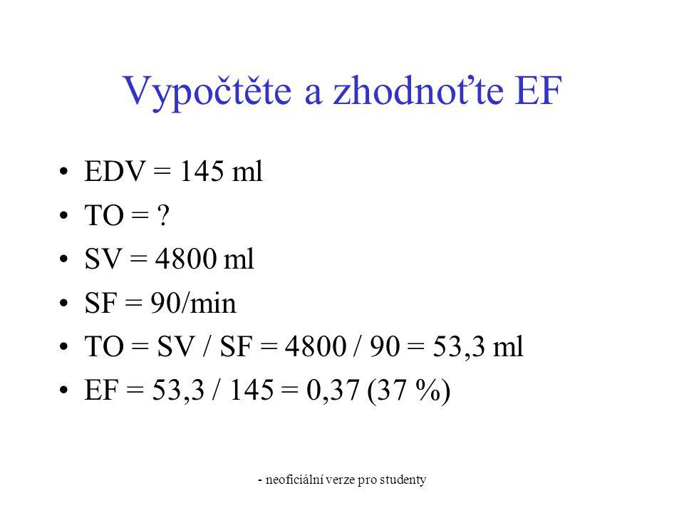 - neoficiální verze pro studenty Vypočtěte a zhodnoťte EF EDV = 145 ml TO = ? SV = 4800 ml SF = 90/min TO = SV / SF = 4800 / 90 = 53,3 ml EF = 53,3 /