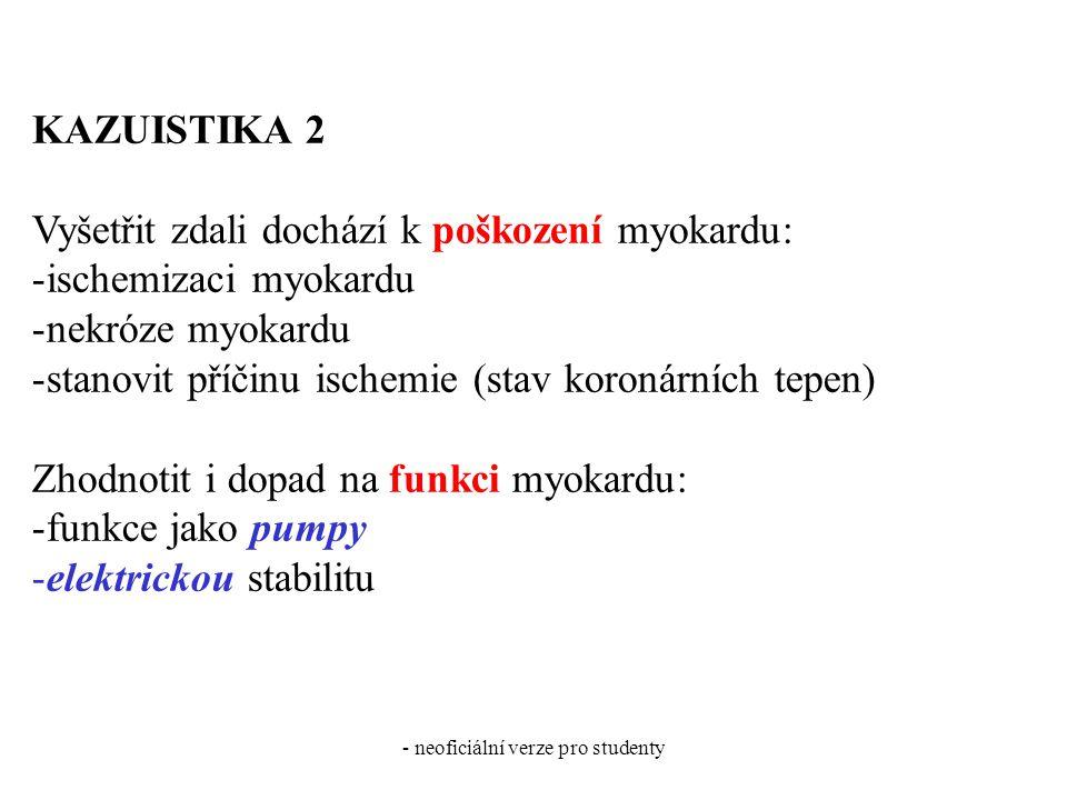 - neoficiální verze pro studenty KAZUISTIKA 2 Vyšetřit zdali dochází k poškození myokardu: -ischemizaci myokardu -nekróze myokardu -stanovit příčinu ischemie (stav koronárních tepen) Zhodnotit i dopad na funkci myokardu: -funkce jako pumpy -elektrickou stabilitu