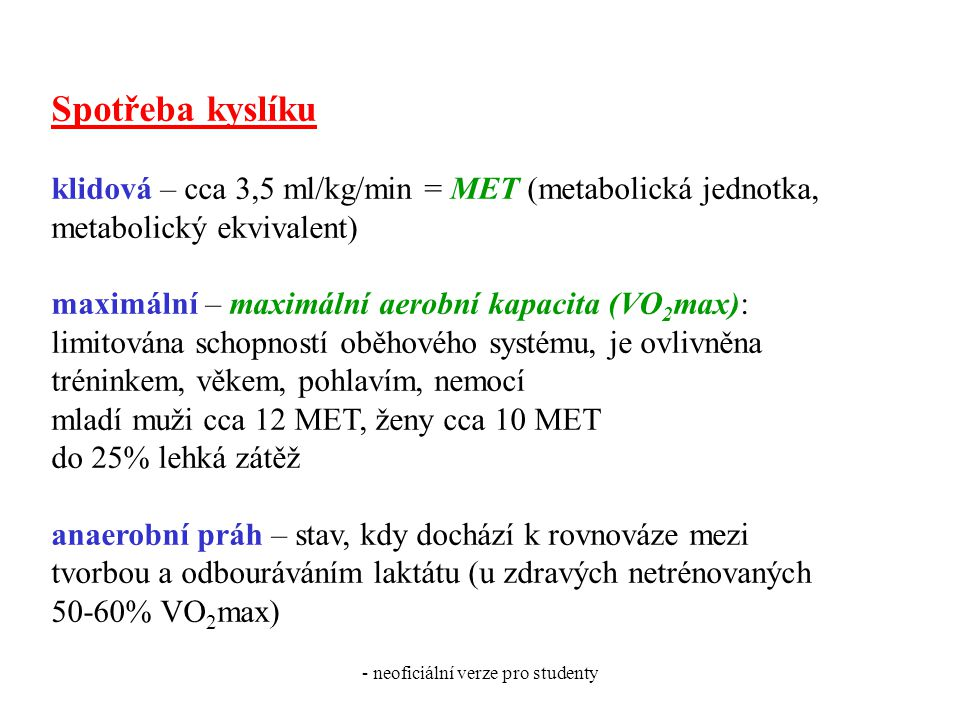 - neoficiální verze pro studenty Spotřeba kyslíku klidová – cca 3,5 ml/kg/min = MET (metabolická jednotka, metabolický ekvivalent) maximální – maximální aerobní kapacita (VO 2 max): limitována schopností oběhového systému, je ovlivněna tréninkem, věkem, pohlavím, nemocí mladí muži cca 12 MET, ženy cca 10 MET do 25% lehká zátěž anaerobní práh – stav, kdy dochází k rovnováze mezi tvorbou a odbouráváním laktátu (u zdravých netrénovaných 50-60% VO 2 max)
