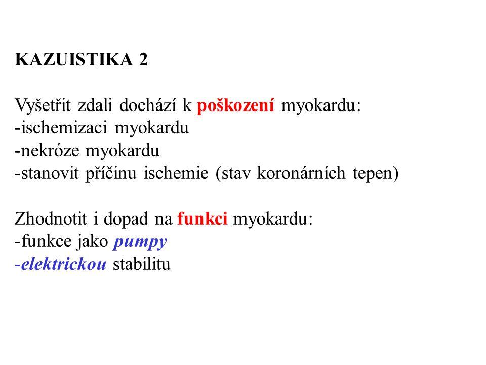 KAZUISTIKA 2 Vyšetřit zdali dochází k poškození myokardu: -ischemizaci myokardu -nekróze myokardu -stanovit příčinu ischemie (stav koronárních tepen)