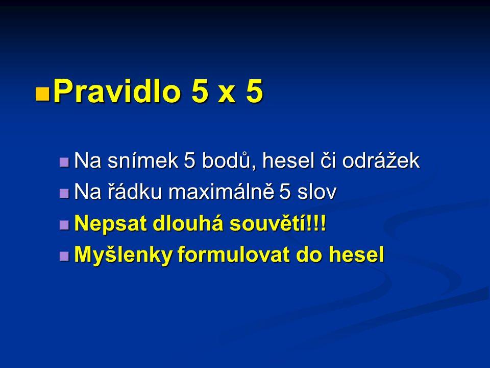 Pravidlo 5 x 5 Pravidlo 5 x 5 Na snímek 5 bodů, hesel či odrážek Na snímek 5 bodů, hesel či odrážek Na řádku maximálně 5 slov Na řádku maximálně 5 slov Nepsat dlouhá souvětí!!.