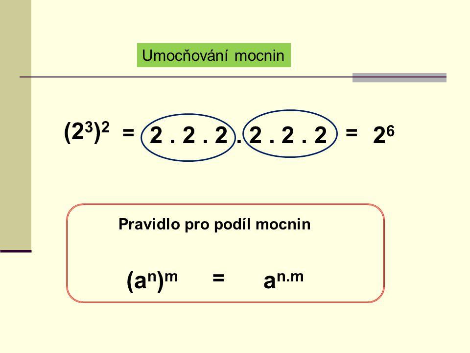 Umocňování mocnin (2 3 ) 2 = 2. 2. 2. 2. 2. 2 = 2626 (a n ) m Pravidlo pro podíl mocnin = a n.m