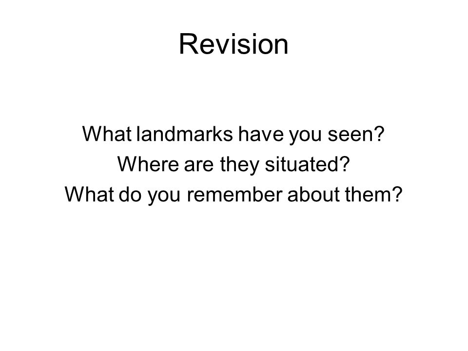 Revision What landmarks have you seen? Where are they situated? What do you remember about them?