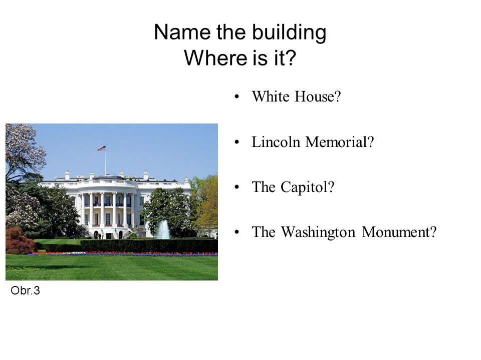 Name the building Where is it. White House. Lincoln Memorial.