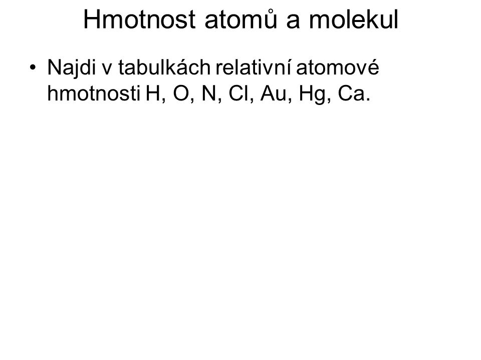 Najdi v tabulkách relativní atomové hmotnosti H, O, N, Cl, Au, Hg, Ca.