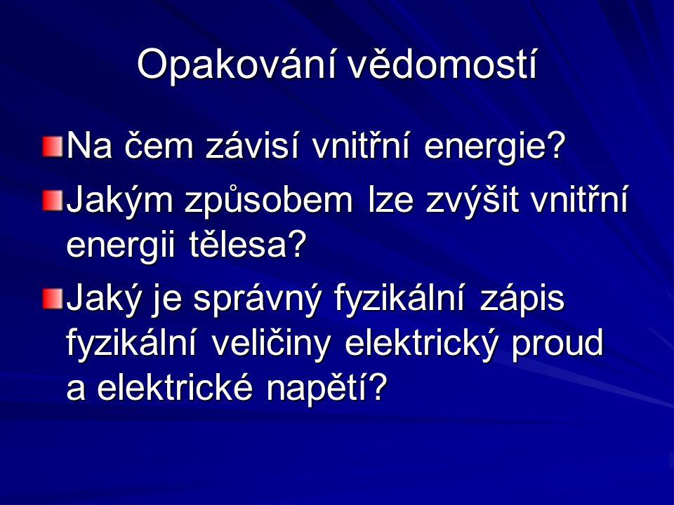 Opakování vědomostí Na čem závisí vnitřní energie? Jakým způsobem lze zvýšit vnitřní energii tělesa? Jaký je správný fyzikální zápis fyzikální veličin