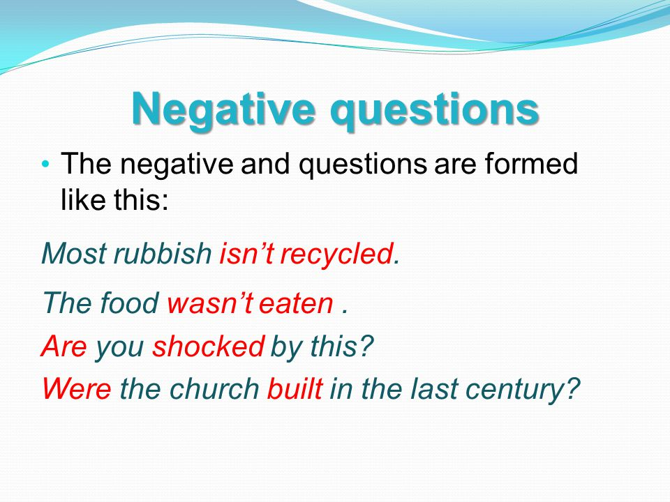Negative questions The negative and questions are formed like this: Most rubbish isn't recycled.