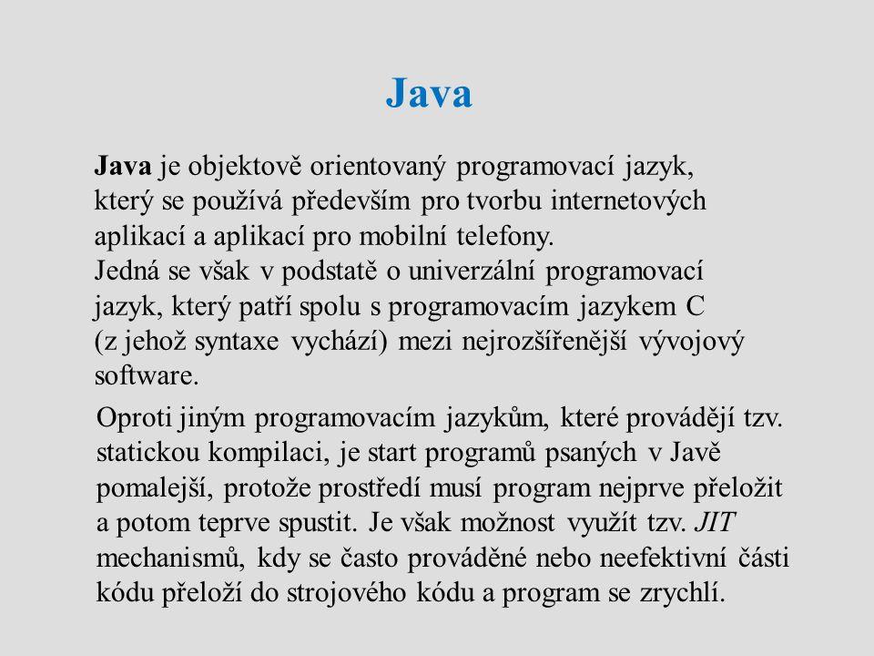 Java Java je objektově orientovaný programovací jazyk, který se používá především pro tvorbu internetových aplikací a aplikací pro mobilní telefony. J