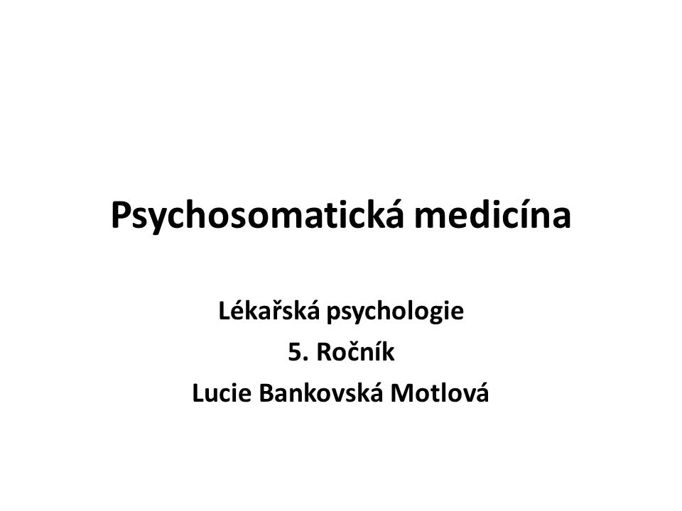 Psychosomatická medicína Lékařská psychologie 5. Ročník Lucie Bankovská Motlová