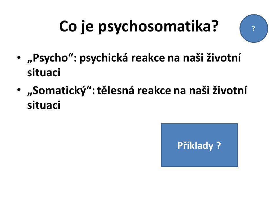"""Co je psychosomatika? """"Psycho"""": psychická reakce na naši životní situaci """"Somatický"""": tělesná reakce na naši životní situaci ? Příklady ?"""