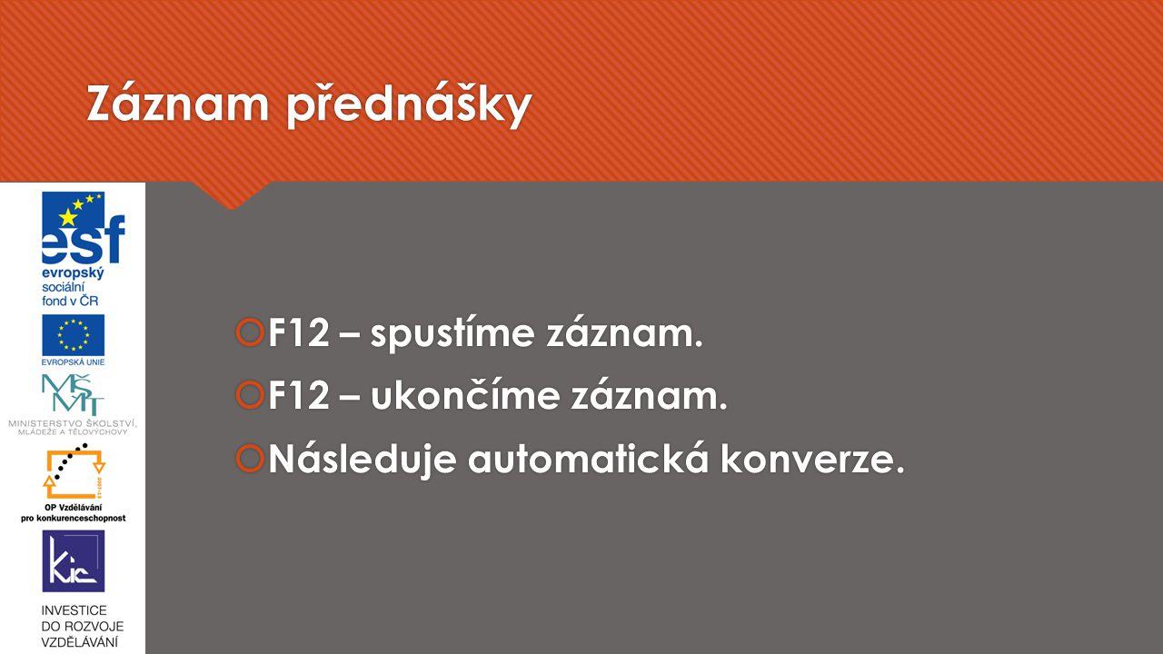 Záznam přednášky  F12 – spustíme záznam.  F12 – ukončíme záznam.  Následuje automatická konverze.  F12 – spustíme záznam.  F12 – ukončíme záznam.
