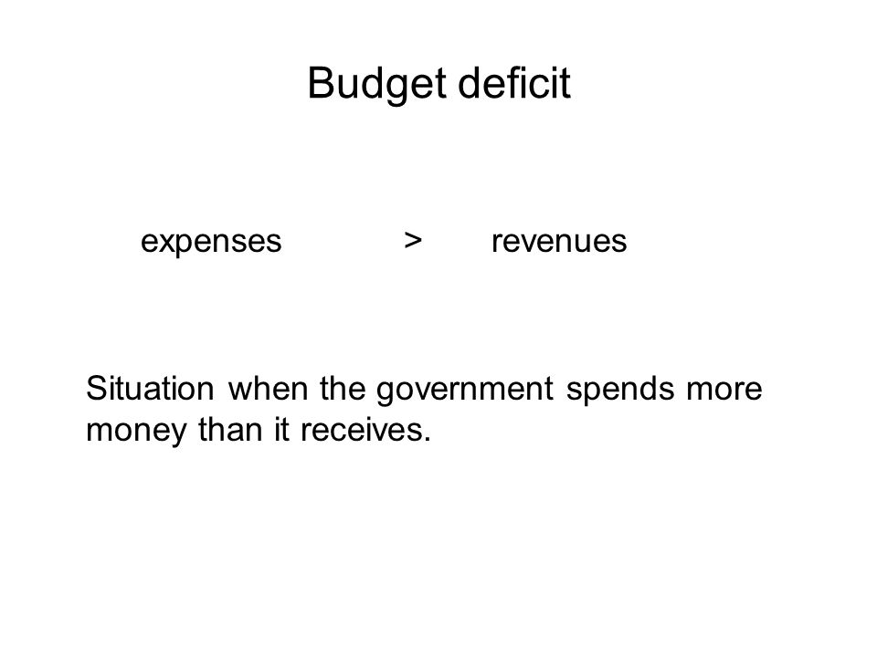 Budget deficit expenses>revenues Situation when the government spends more money than it receives.