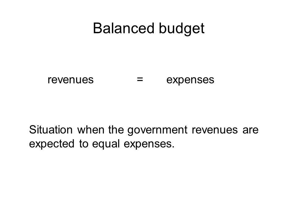 Balanced budget revenues= expenses Situation when the government revenues are expected to equal expenses.