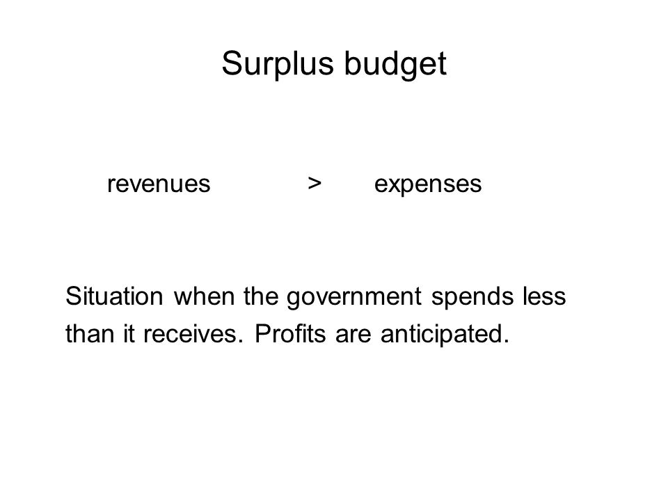 Surplus budget revenues>expenses Situation when the government spends less than it receives.