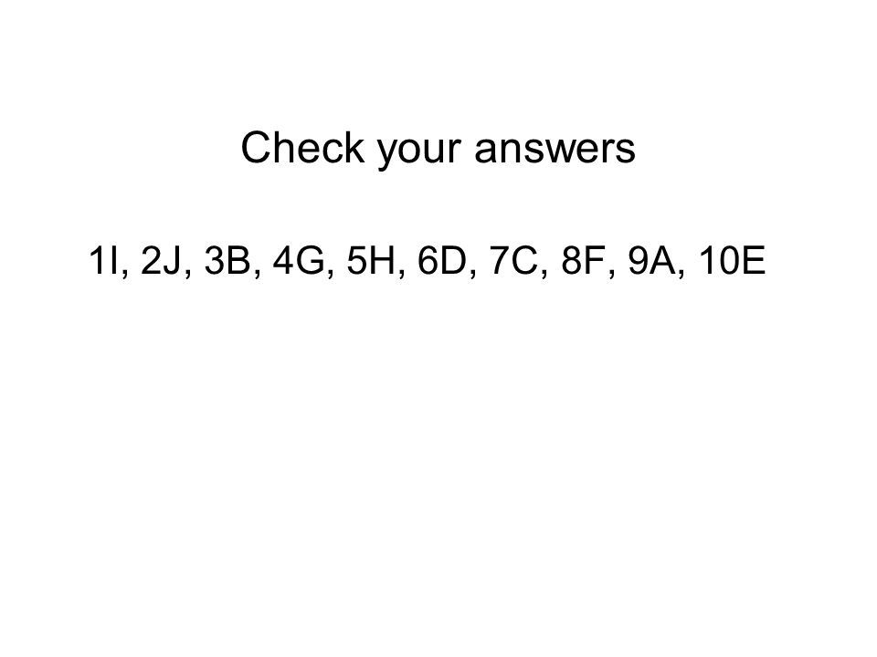 Check your answers 1I, 2J, 3B, 4G, 5H, 6D, 7C, 8F, 9A, 10E