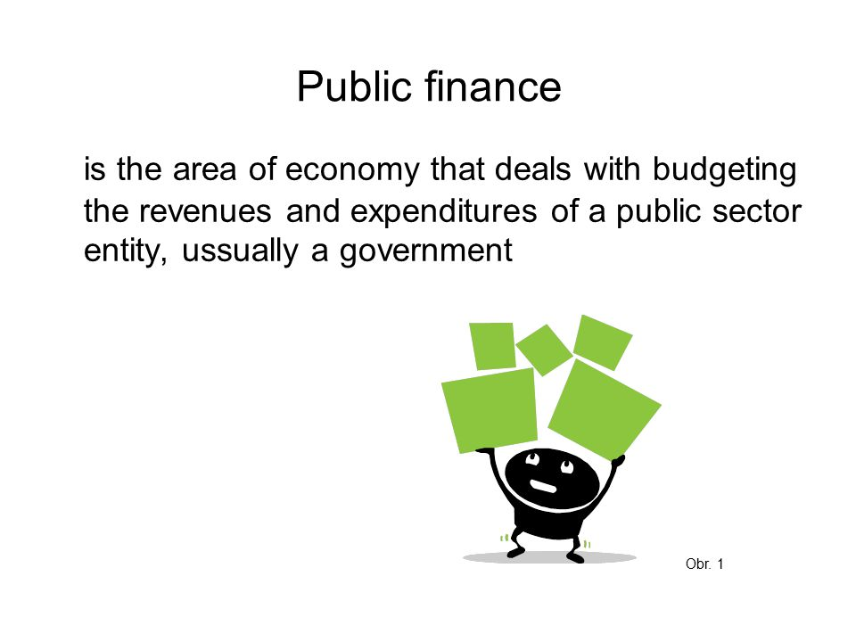 Public finance is the area of economy that deals with budgeting the revenues and expenditures of a public sector entity, ussually a government Obr.