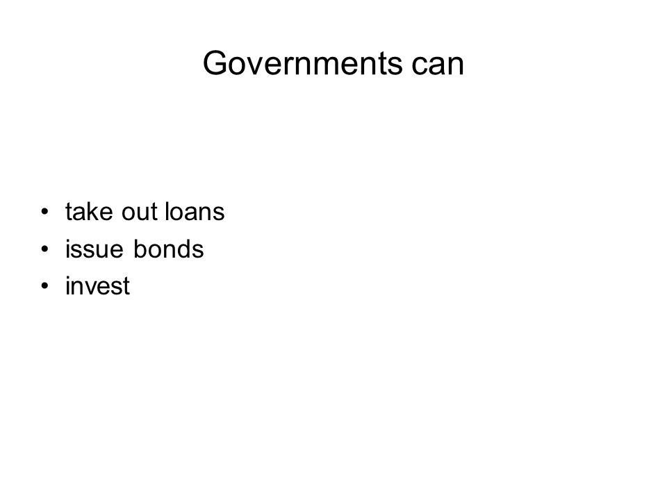 Governments can take out loans issue bonds invest