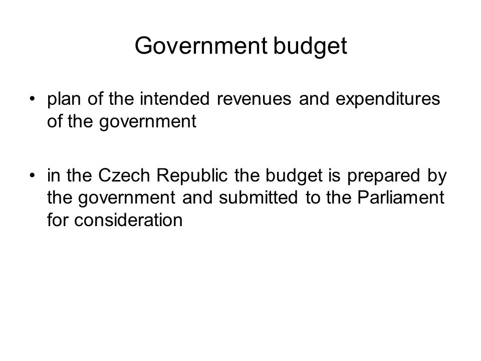 Government budget plan of the intended revenues and expenditures of the government in the Czech Republic the budget is prepared by the government and submitted to the Parliament for consideration