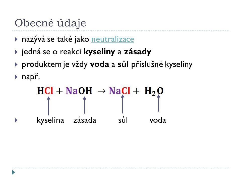 Obecné údaje  nazývá se také jako neutralizaceneutralizace  jedná se o reakci kyseliny a zásady  produktem je vždy voda a sůl příslušné kyseliny  např.