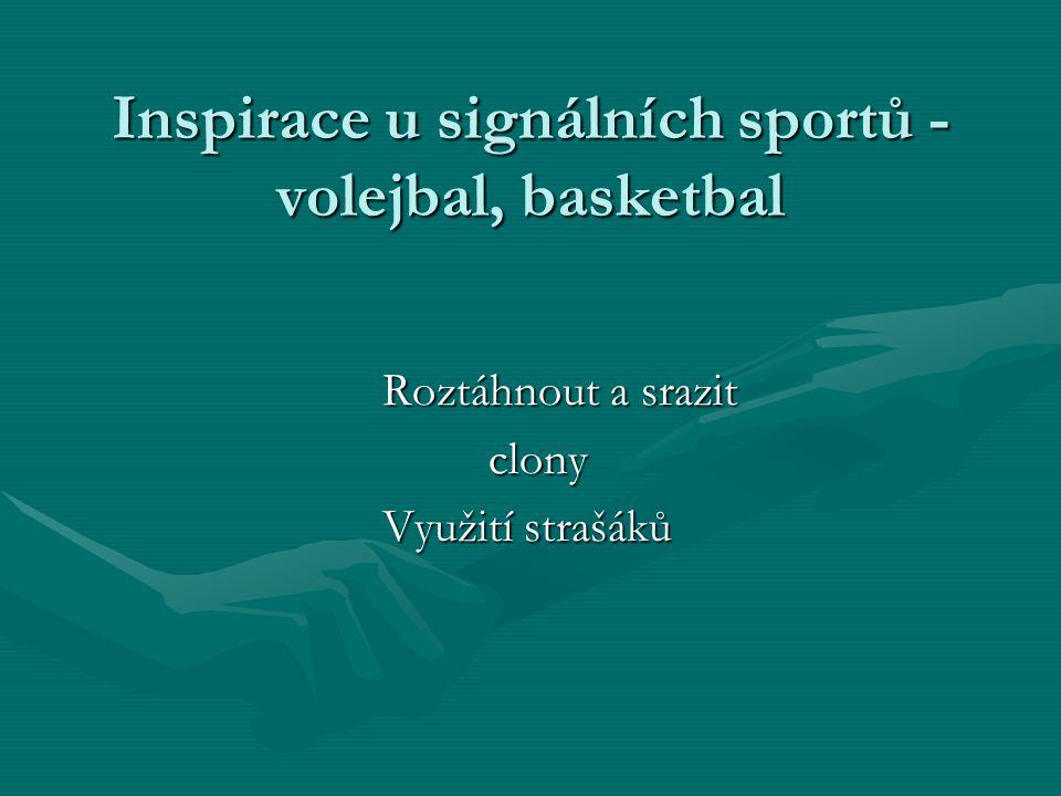 Inspirace u signálních sportů - volejbal, basketbal Roztáhnout a srazit clony Využití strašáků