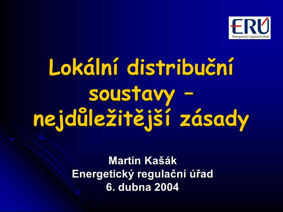 Lokální distribuční soustavy – nejdůležitější zásady Martin Kašák Energetický regulační úřad 6. dubna 2004