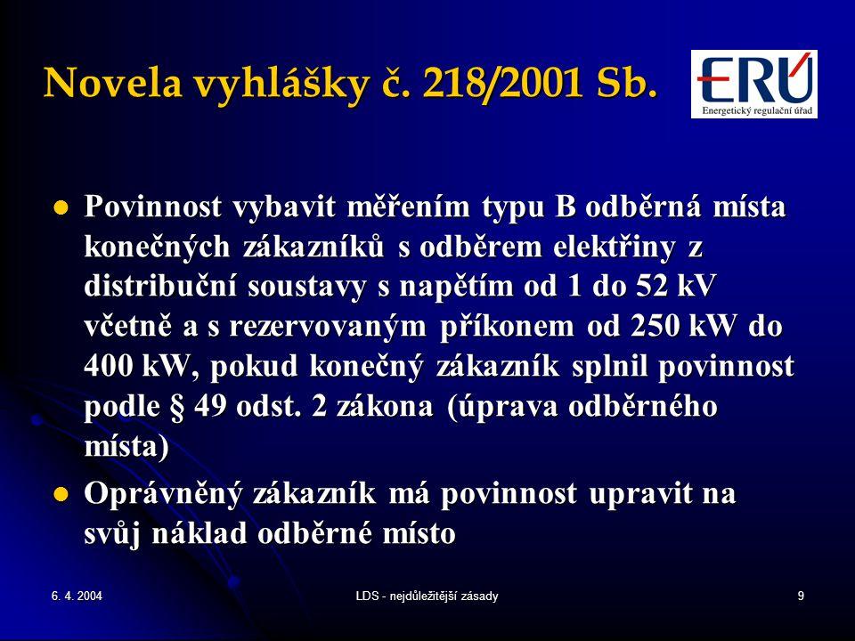 6. 4. 2004LDS - nejdůležitější zásady9 Novela vyhlášky č. 218/2001 Sb. Povinnost vybavit měřením typu B odběrná místa konečných zákazníků s odběrem el