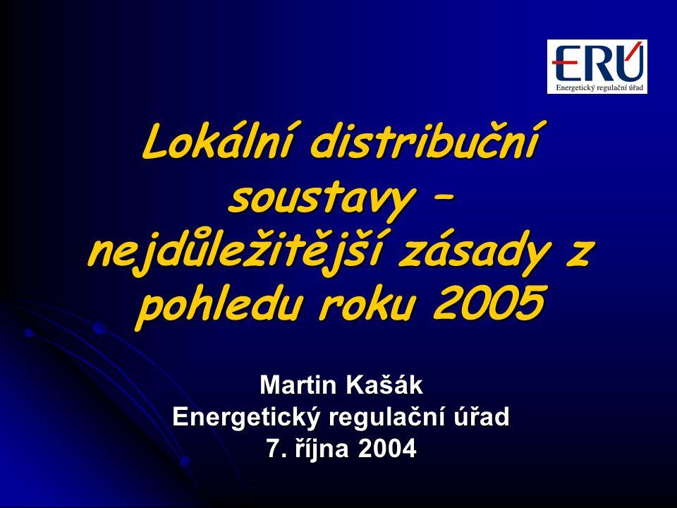 Lokální distribuční soustavy – nejdůležitější zásady z pohledu roku 2005 Martin Kašák Energetický regulační úřad 7.