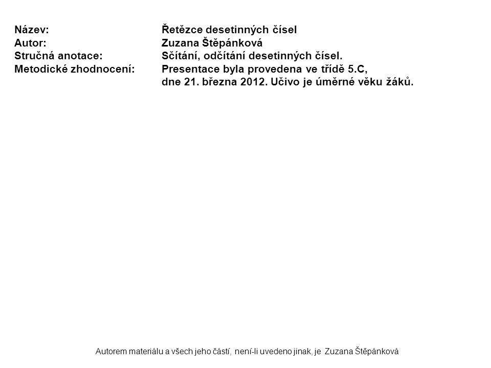 Autorem materiálu a všech jeho částí, není-li uvedeno jinak, je Zuzana Štěpánková Název:Řetězce desetinných čísel Autor:Zuzana Štěpánková Stručná anotace:Sčítání, odčítání desetinných čísel.