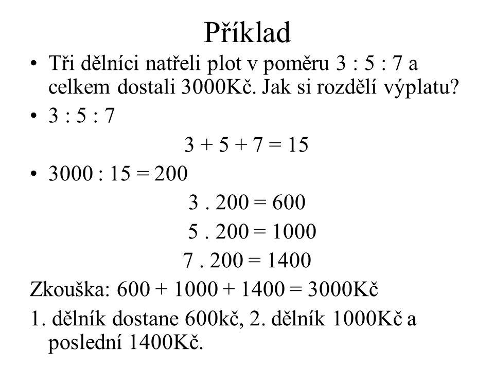 Příklad Tři dělníci natřeli plot v poměru 3 : 5 : 7 a celkem dostali 3000Kč. Jak si rozdělí výplatu? 3 : 5 : 7 3 + 5 + 7 = 15 3000 : 15 = 200 3. 200 =