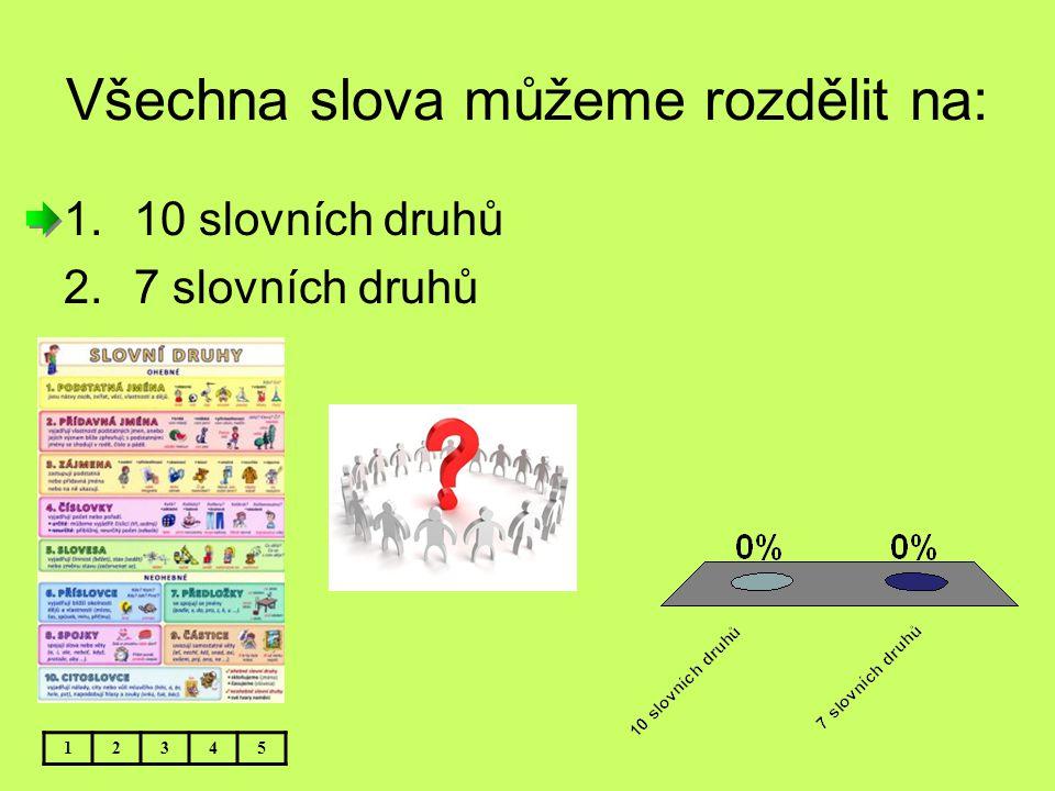Všechna slova můžeme rozdělit na: 12345 1.10 slovních druhů 2.7 slovních druhů