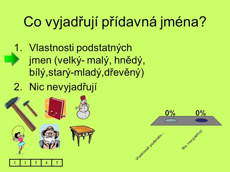 Co vyjadřují přídavná jména? 1.Vlastnosti podstatných jmen (velký- malý, hnědý, bílý,starý-mladý,dřevěný) 2.Nic nevyjadřují 12345