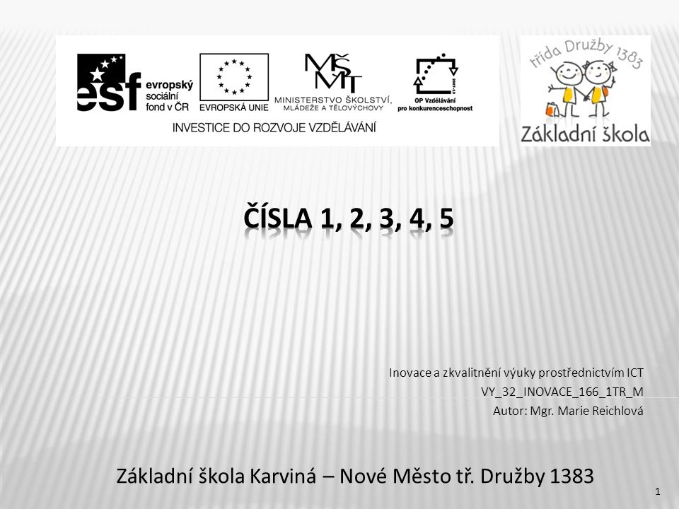 2 Název vzdělávacího materiáluČísla 1,2,3,4,5 Číslo vzdělávacího materiáluVY_32_INOVACE_166_1TR_M Číslo šablonyIII/2 AutorMarie Reichlová, Mgr.