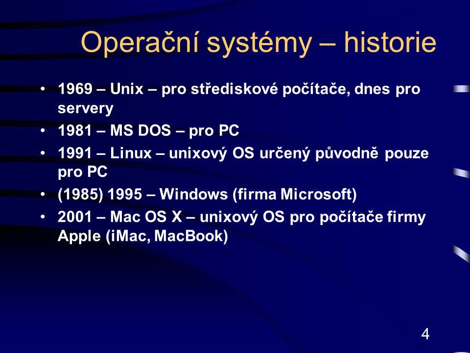4 Operační systémy – historie 1969 – Unix – pro střediskové počítače, dnes pro servery 1981 – MS DOS – pro PC 1991 – Linux – unixový OS určený původně pouze pro PC (1985) 1995 – Windows (firma Microsoft) 2001 – Mac OS X – unixový OS pro počítače firmy Apple (iMac, MacBook)