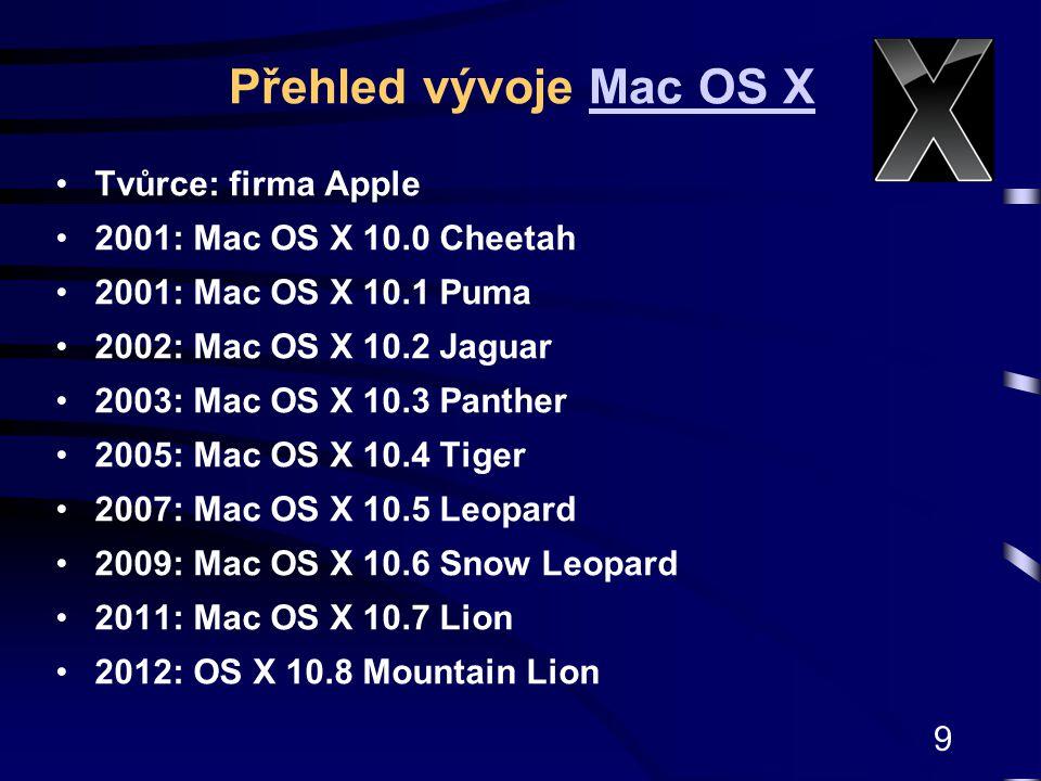 9 Tvůrce: firma Apple 2001: Mac OS X 10.0 Cheetah 2001: Mac OS X 10.1 Puma 2002: Mac OS X 10.2 Jaguar 2003: Mac OS X 10.3 Panther 2005: Mac OS X 10.4 Tiger 2007: Mac OS X 10.5 Leopard 2009: Mac OS X 10.6 Snow Leopard 2011: Mac OS X 10.7 Lion 2012: OS X 10.8 Mountain Lion Přehled vývoje Mac OS XMac OS X