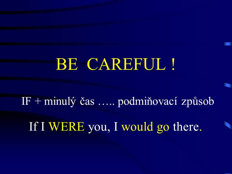 BE CAREFUL ! IF + minulý čas ….. podmiňovací způsob If I WERE you, I would go there.