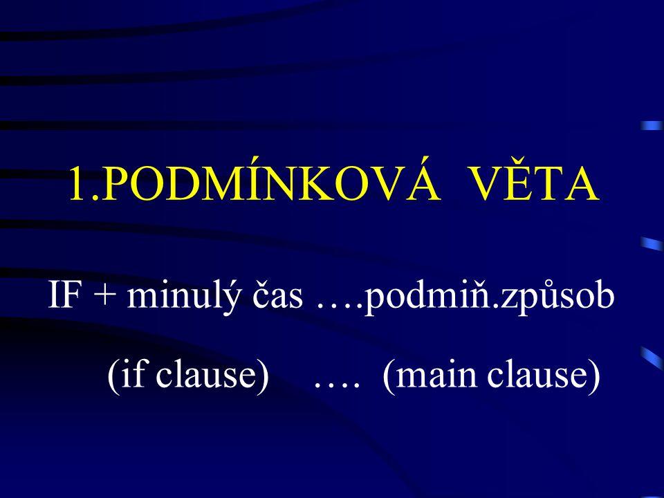 1.PODMÍNKOVÁ VĚTA IF + minulý čas ….podmiň.způsob (if clause) …. (main clause)