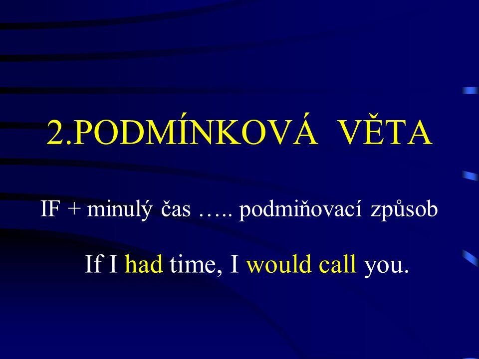 2.PODMÍNKOVÁ VĚTA IF + minulý čas ….. podmiňovací způsob If I had time, I would call you.