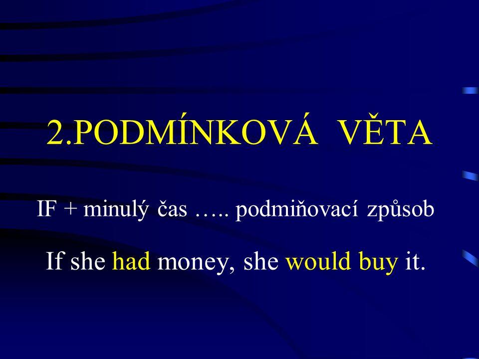 2.PODMÍNKOVÁ VĚTA IF + minulý čas ….. podmiňovací způsob If she had money, she would buy it.