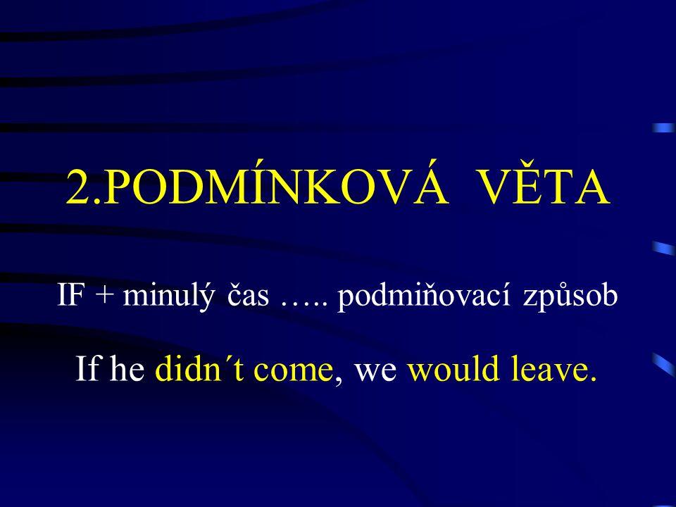 2.PODMÍNKOVÁ VĚTA IF + minulý čas ….. podmiňovací způsob If he didn´t come, we would leave.