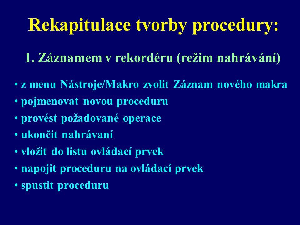 Rekapitulace tvorby procedury: z menu Nástroje/Makro zvolit Záznam nového makra pojmenovat novou proceduru provést požadované operace ukončit nahrávaní vložit do listu ovládací prvek napojit proceduru na ovládací prvek spustit proceduru 1.